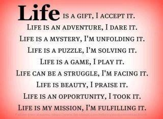 LIFE is a gift, I accept it. Life is an adventure, I dare it. Life is a mystery, I'm unfolding it. Life is a puzzle, I'm solving it. Life is a game, I play it. Life can be a struggle, I'm Facing it. Life is beauty, I Praise it. Life is an opportunity, I Took it. Life is my mission, I'm fulfilling it!